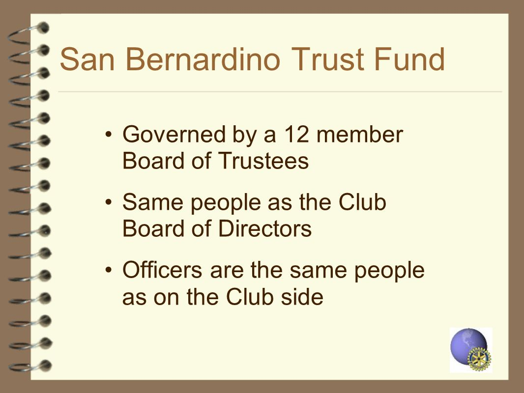 San Bernardino Trust Fund Governed by a 12 member Board of Trustees Same people as the Club Board of Directors Officers are the same people as on the