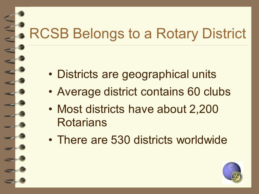 RCSB Belongs to a Rotary District Districts are geographical units Average district contains 60 clubs Most districts have about 2,200 Rotarians There