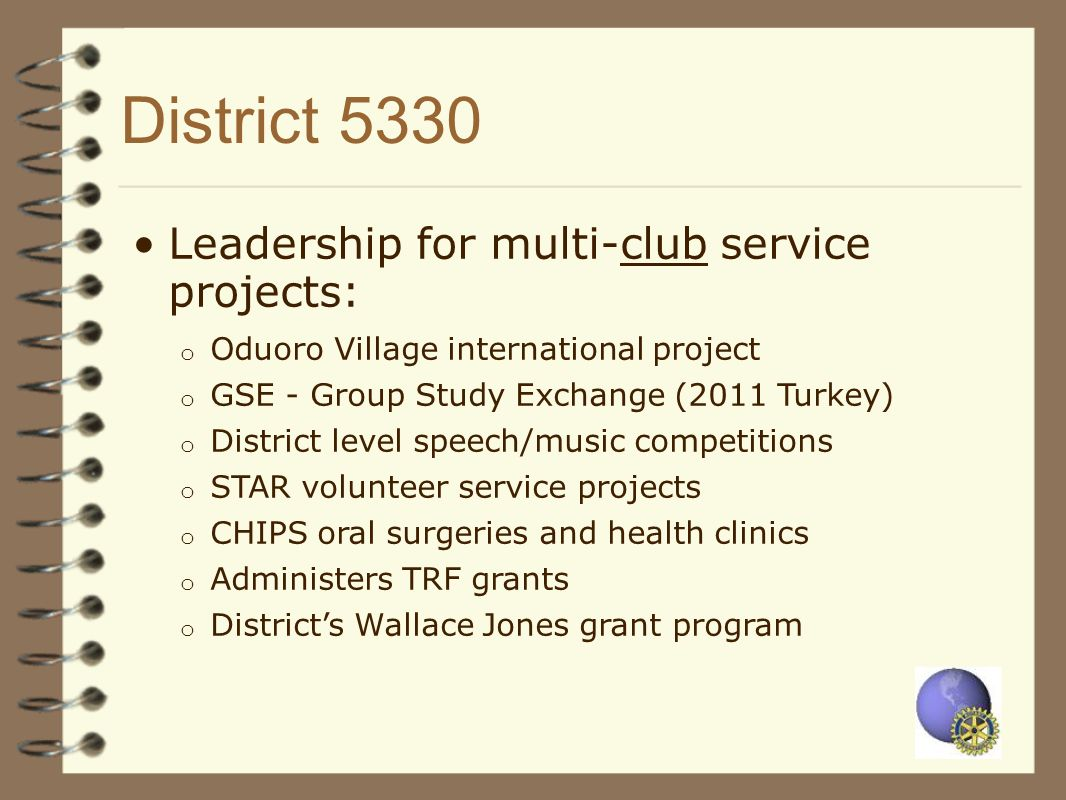 District 5330 Leadership for multi-club service projects: o Oduoro Village international project o GSE - Group Study Exchange (2011 Turkey) o District