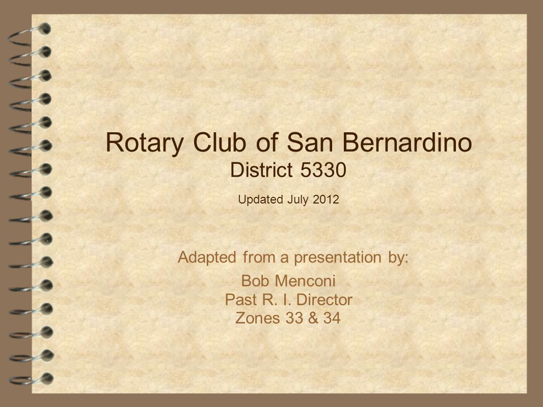 Bob Menconi Past R. I. Director Zones 33 & 34 Adapted from a presentation by: Rotary Club of San Bernardino District 5330 Updated July 2012