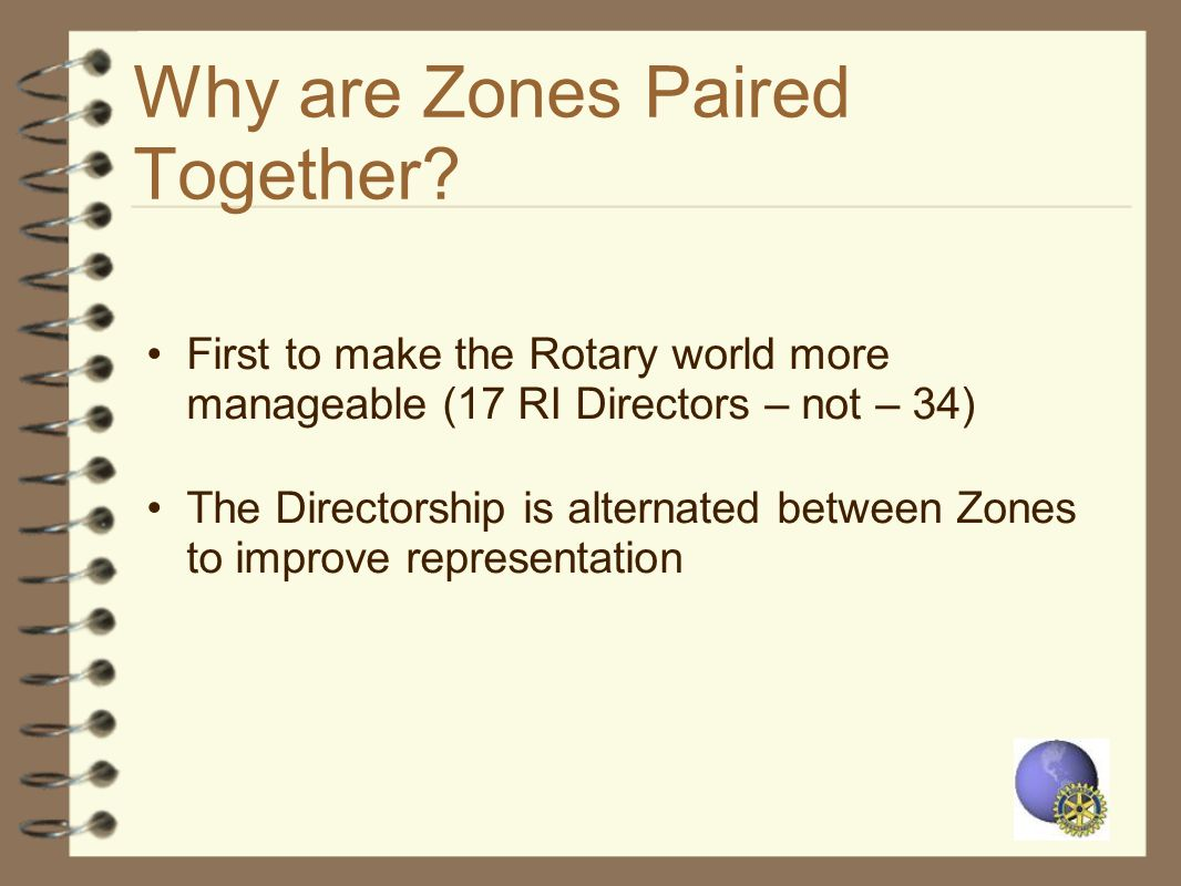 Why are Zones Paired Together? First to make the Rotary world more manageable (17 RI Directors – not – 34) The Directorship is alternated between Zone