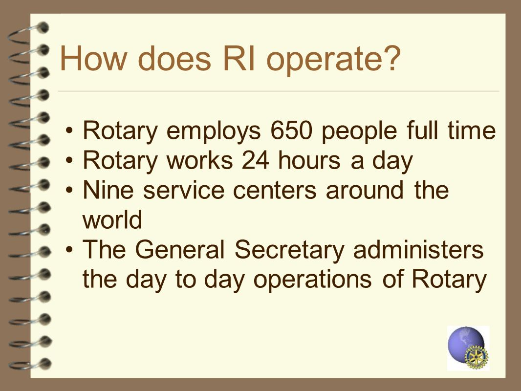 How does RI operate? Rotary employs 650 people full time Rotary works 24 hours a day Nine service centers around the world The General Secretary admin
