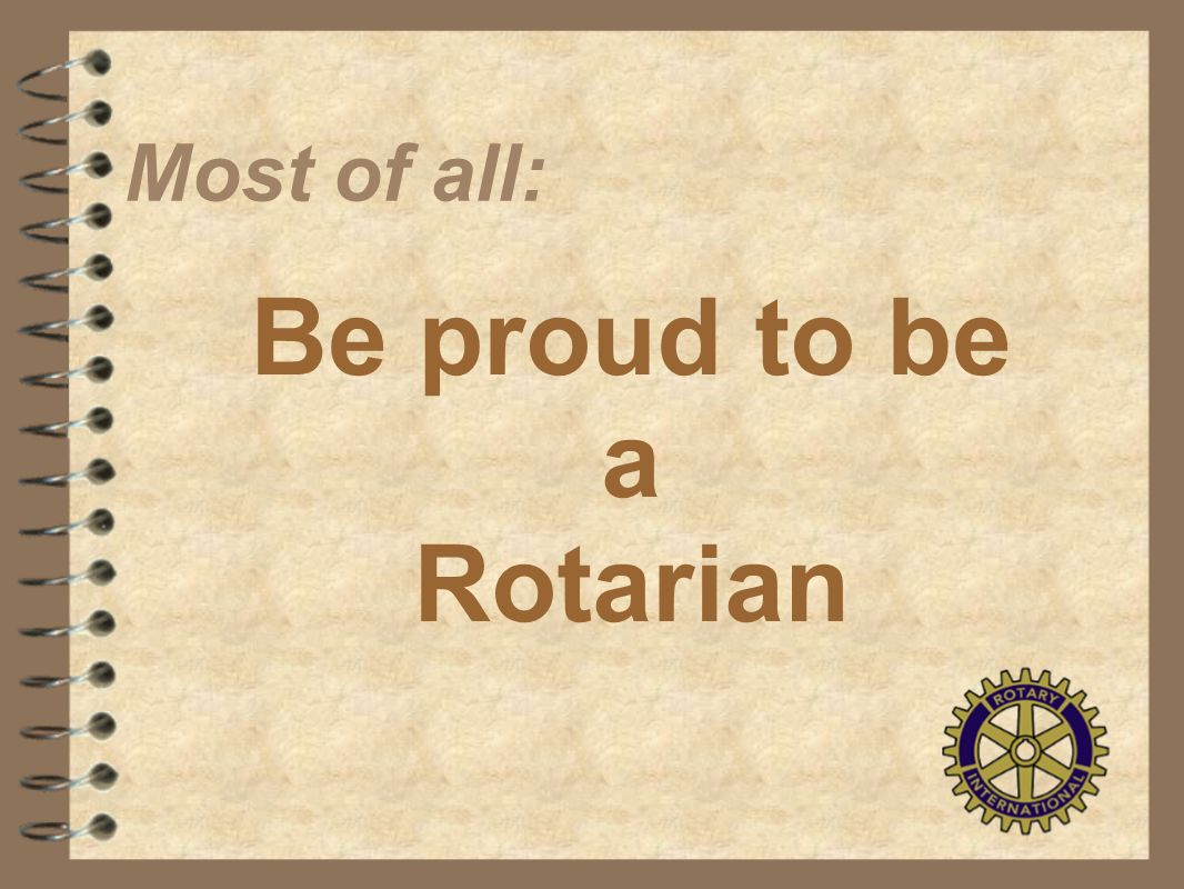 Most of all: Be proud to be a Rotarian