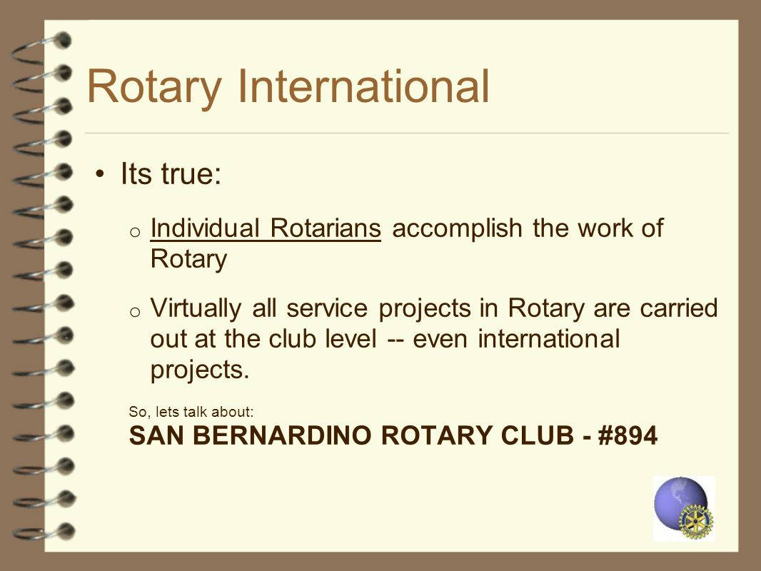 Rotary International Its true: o Individual Rotarians accomplish the work of Rotary o Virtually all service projects in Rotary are carried out at the