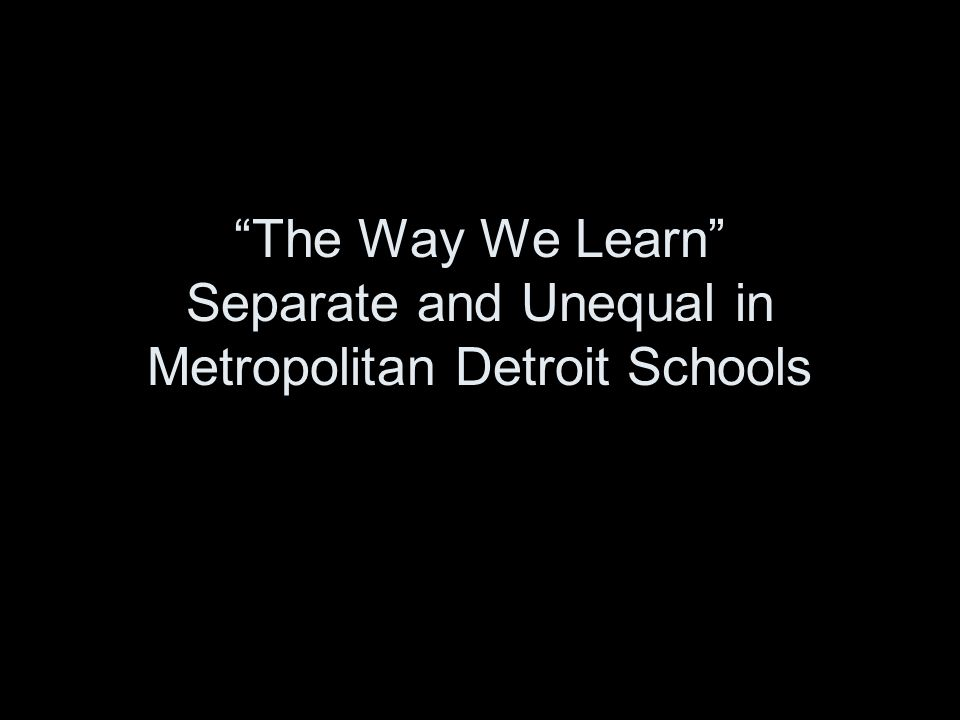 The Way We Learn Separate and Unequal in Metropolitan Detroit Schools