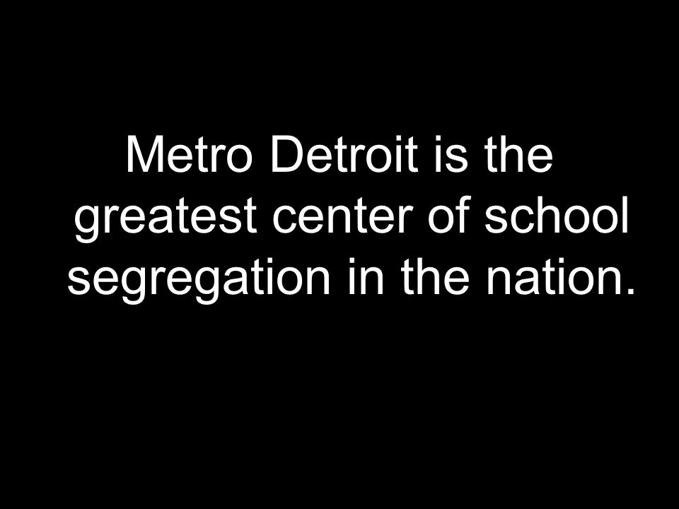 Metro Detroit is the greatest center of school segregation in the nation.
