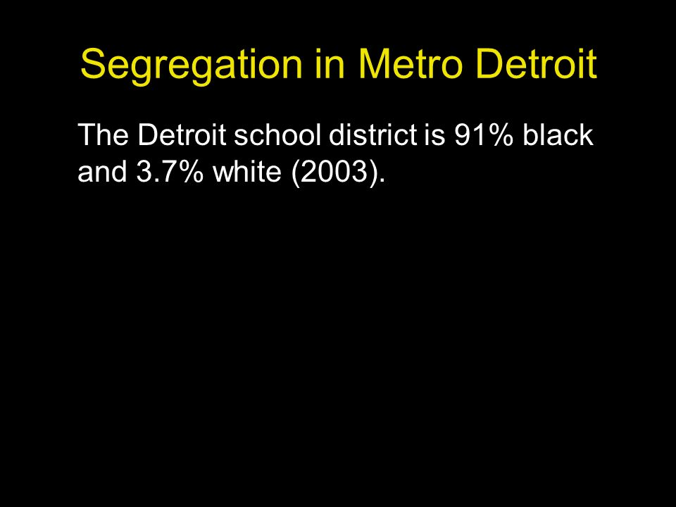 Segregation in Metro Detroit The Detroit school district is 91% black and 3.7% white (2003).
