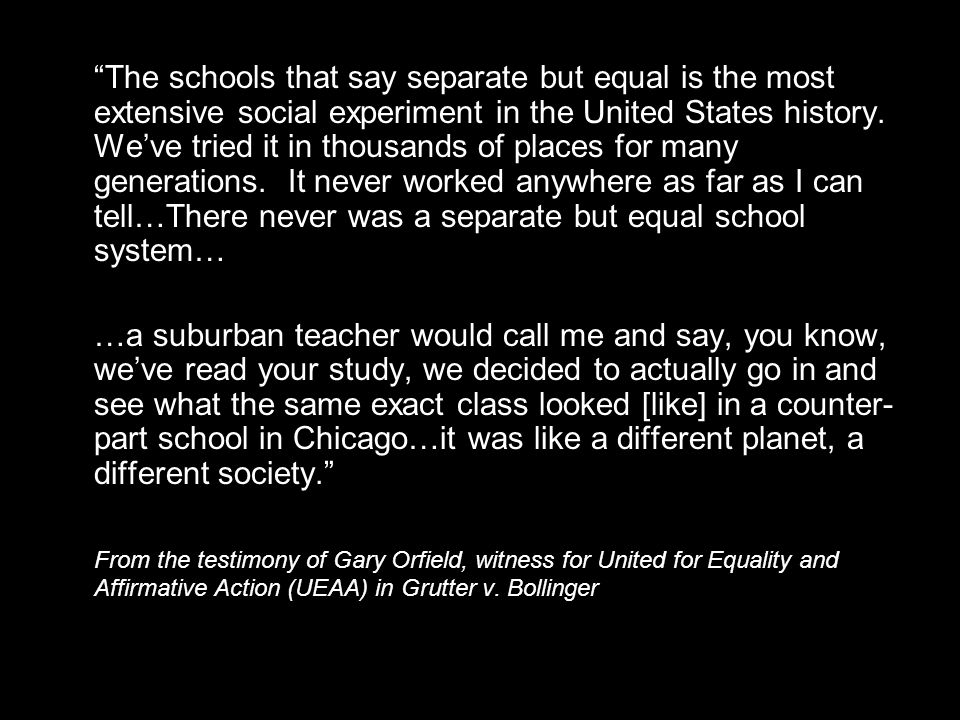 The schools that say separate but equal is the most extensive social experiment in the United States history.