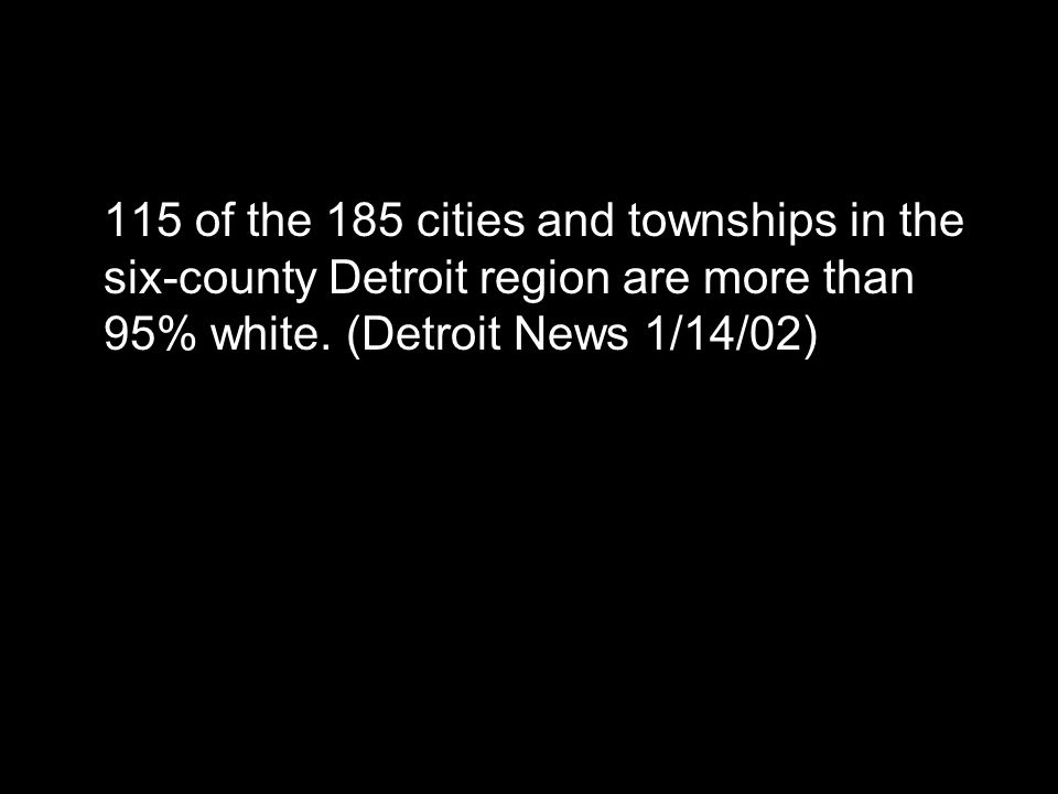 115 of the 185 cities and townships in the six-county Detroit region are more than 95% white. (Detroit News 1/14/02)