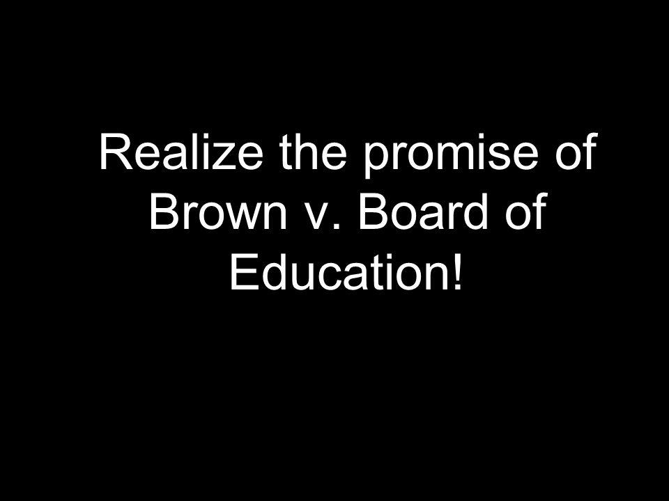 Realize the promise of Brown v. Board of Education!