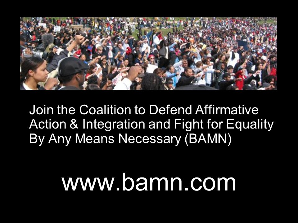 Join the Coalition to Defend Affirmative Action & Integration and Fight for Equality By Any Means Necessary (BAMN) www.bamn.com