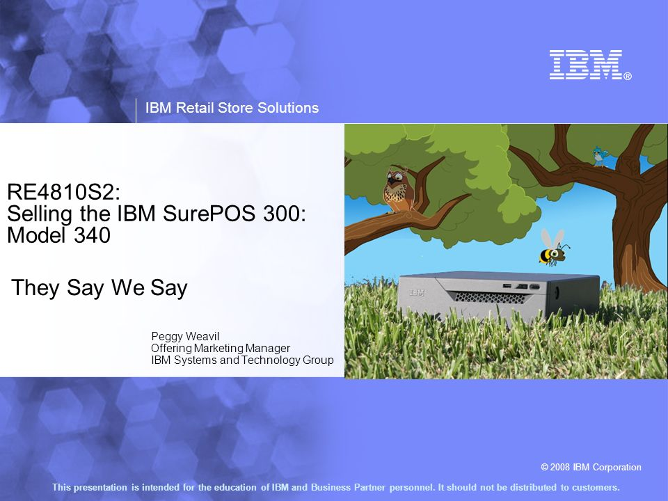 © 2008 IBM Corporation IBM Retail Store Solutions This presentation is intended for the education of IBM and Business Partner personnel. It should not