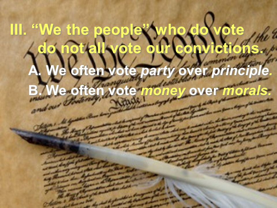 III. We the people who do vote do not all vote our convictions.