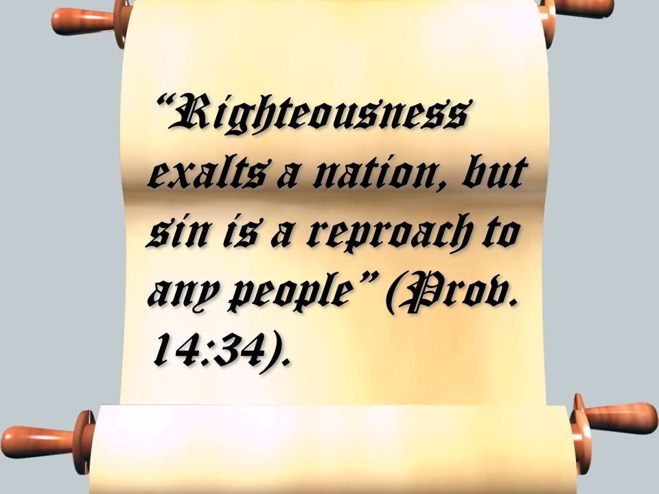 Righteousness exalts a nation, but sin is a reproach to any people (Prov. 14:34).