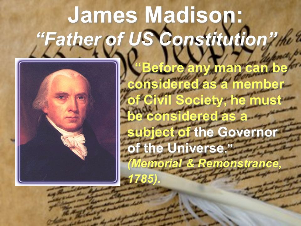 James Madison: Father of US Constitution Before any man can be considered as a member of Civil Society, he must be considered as a subject of the Gove