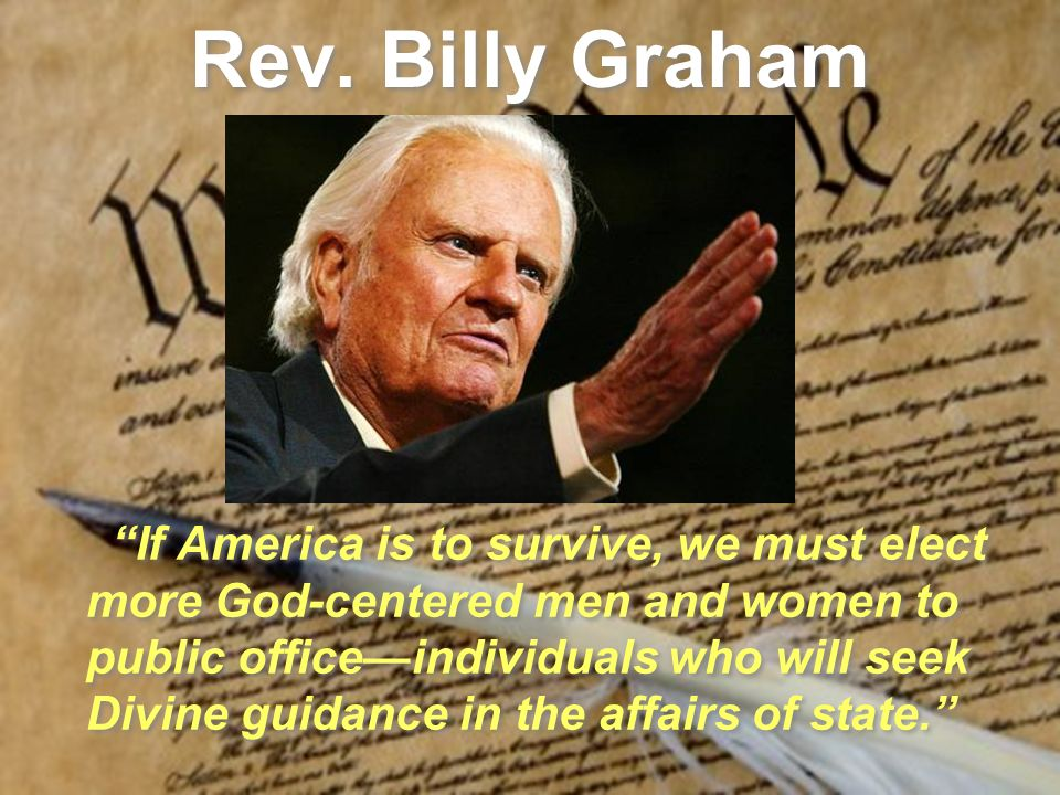 Rev. Billy Graham If America is to survive, we must elect more God-centered men and women to public officeindividuals who will seek Divine guidance in