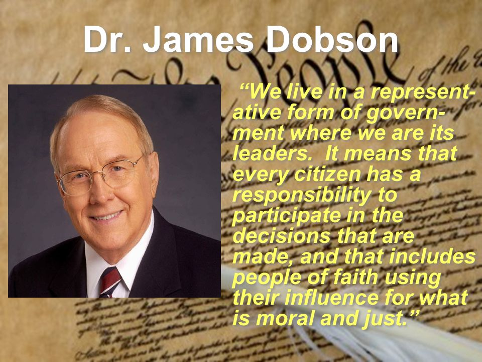 Dr. James Dobson We live in a represent- ative form of govern- ment where we are its leaders. It means that every citizen has a responsibility to part