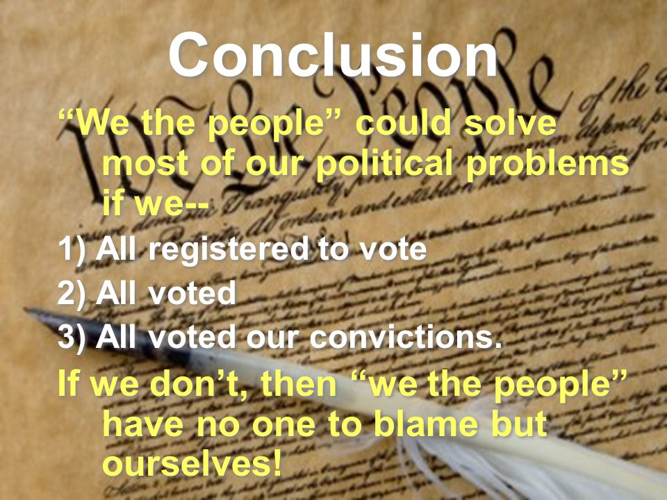 Conclusion We the people could solve most of our political problems if we-- 1) All registered to vote 2) All voted 3) All voted our convictions.