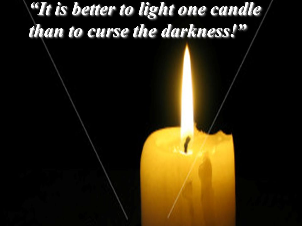 It is better to light one candle than to curse the darkness.