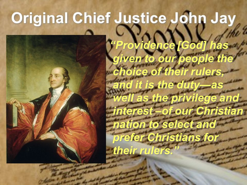Original Chief Justice John Jay Providence [God] has given to our people the choice of their rulers, and it is the dutyas well as the privilege and interest –of our Christian nation to select and prefer Christians for their rulers.