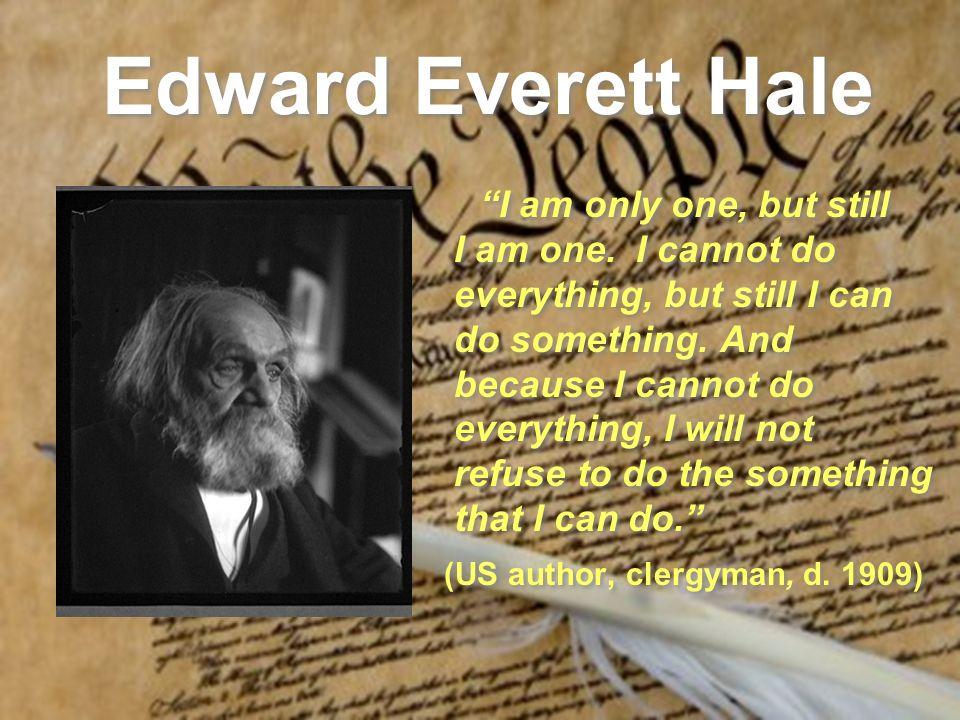 Edward Everett Hale I am only one, but still I am one. I cannot do everything, but still I can do something. And because I cannot do everything, I wil