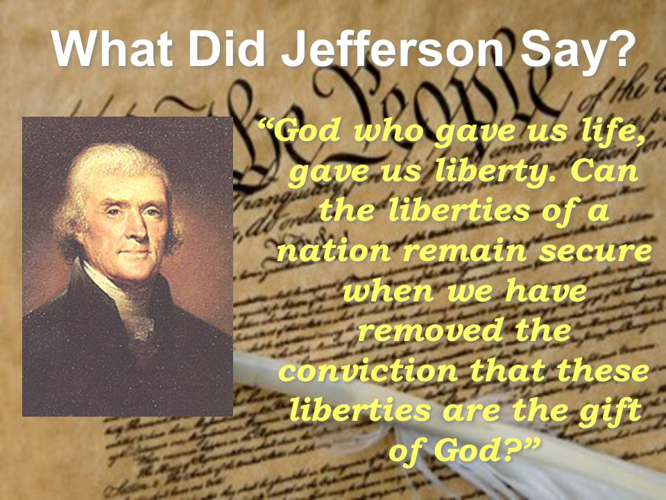 What Did Jefferson Say. God who gave us life, gave us liberty.