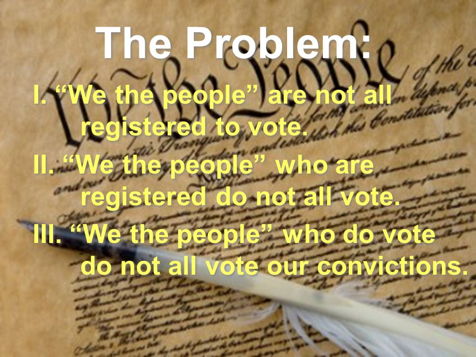 The Problem: I. We the people are not all registered to vote. II. We the people who are registered do not all vote. III. We the people who do vote do