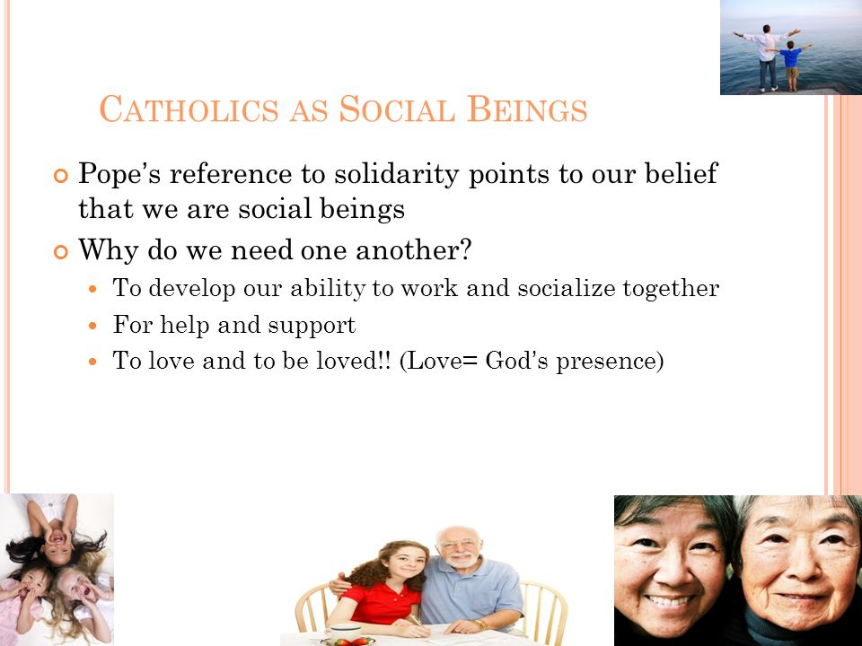 C ATHOLICS AS S OCIAL B EINGS Popes reference to solidarity points to our belief that we are social beings Why do we need one another? To develop our