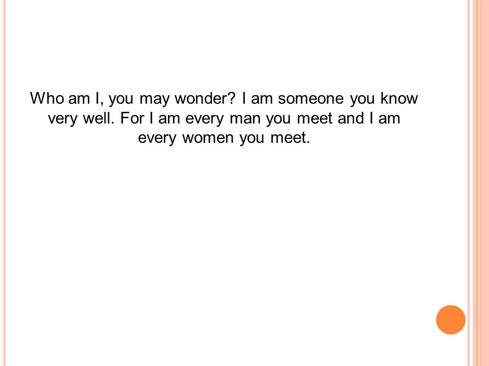 Who am I, you may wonder? I am someone you know very well. For I am every man you meet and I am every women you meet.