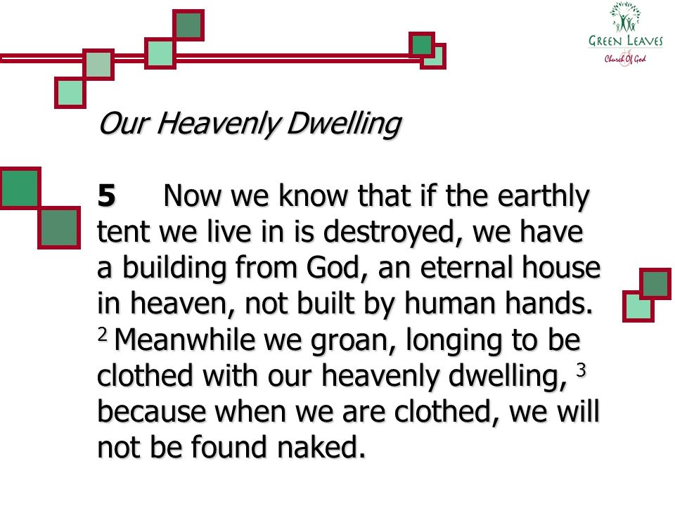 Our Heavenly Dwelling 5 Now we know that if the earthly tent we live in is destroyed, we have a building from God, an eternal house in heaven, not bui