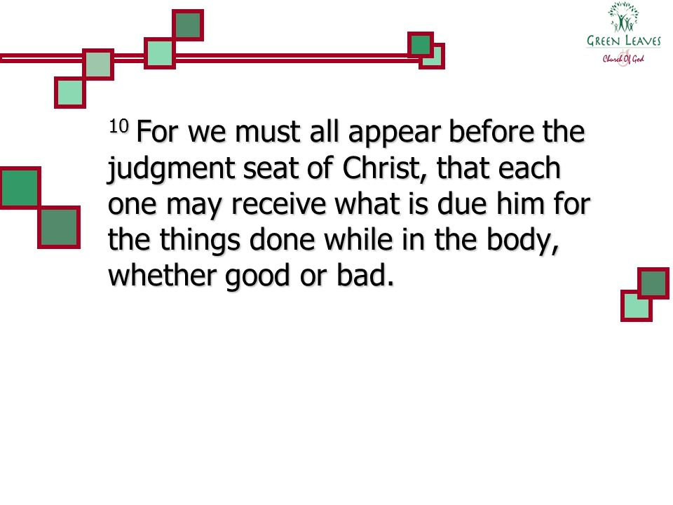 10 For we must all appear before the judgment seat of Christ, that each one may receive what is due him for the things done while in the body, whether good or bad.