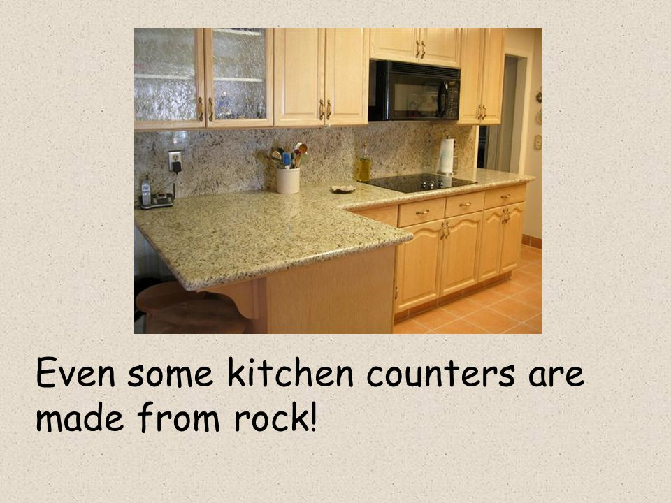 Even some kitchen counters are made from rock!