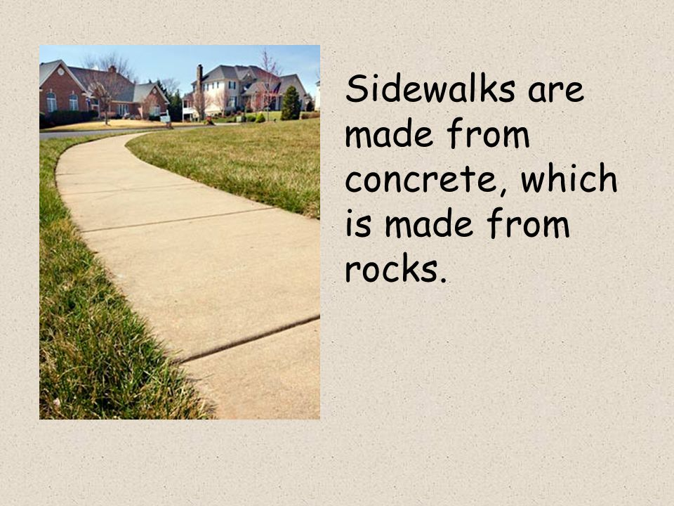 Sidewalks are made from concrete, which is made from rocks.
