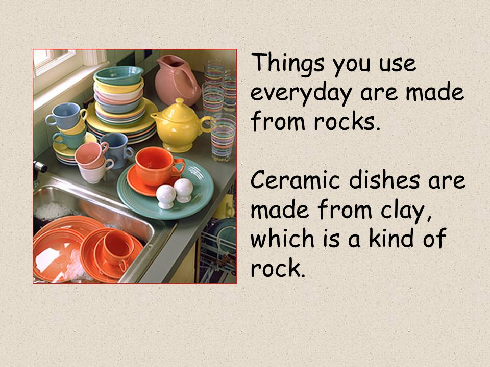 Things you use everyday are made from rocks. Ceramic dishes are made from clay, which is a kind of rock.