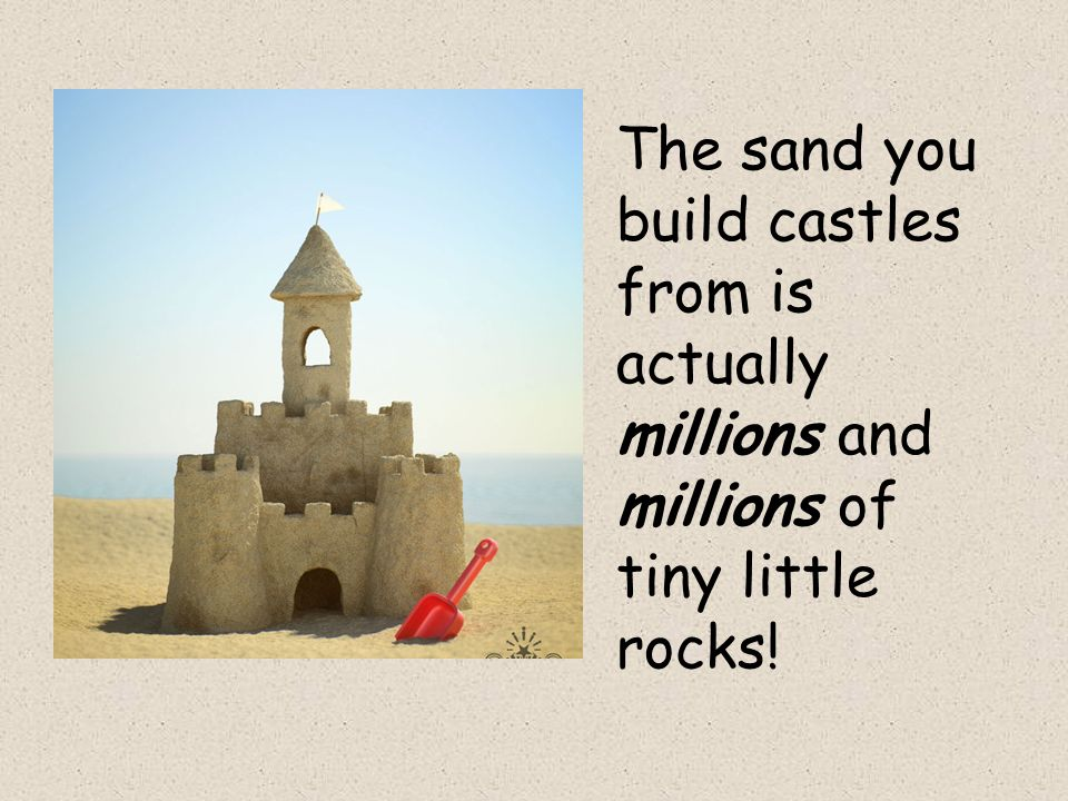 The sand you build castles from is actually millions and millions of tiny little rocks!