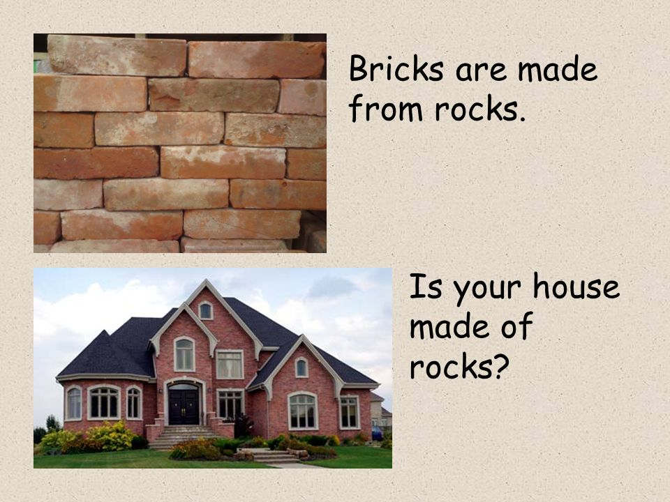 Bricks are made from rocks. Is your house made of rocks