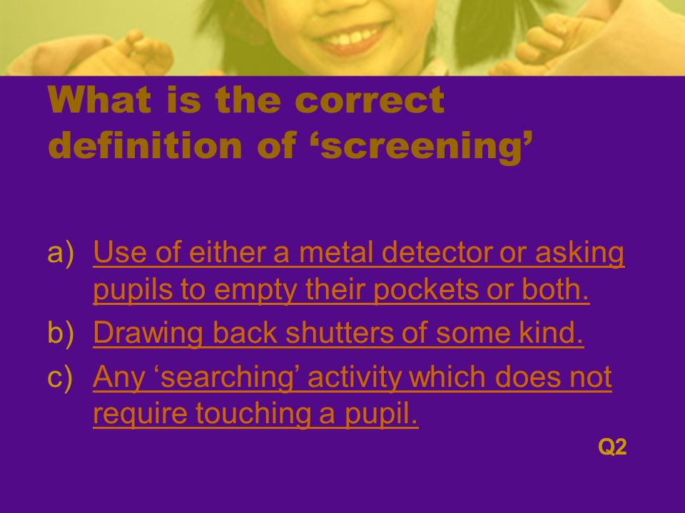 What is the correct definition of screening a)Use of either a metal detector or asking pupils to empty their pockets or both.Use of either a metal detector or asking pupils to empty their pockets or both.