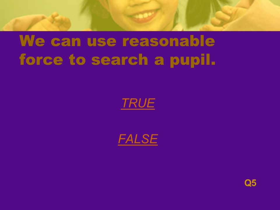 We can use reasonable force to search a pupil. TRUE FALSE Q5