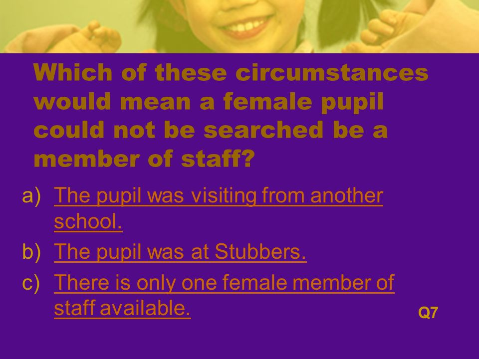 Which of these circumstances would mean a female pupil could not be searched be a member of staff.