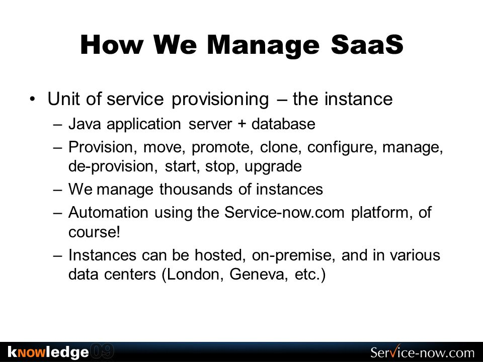 How We Manage SaaS Unit of service provisioning – the instance –Java application server + database –Provision, move, promote, clone, configure, manage