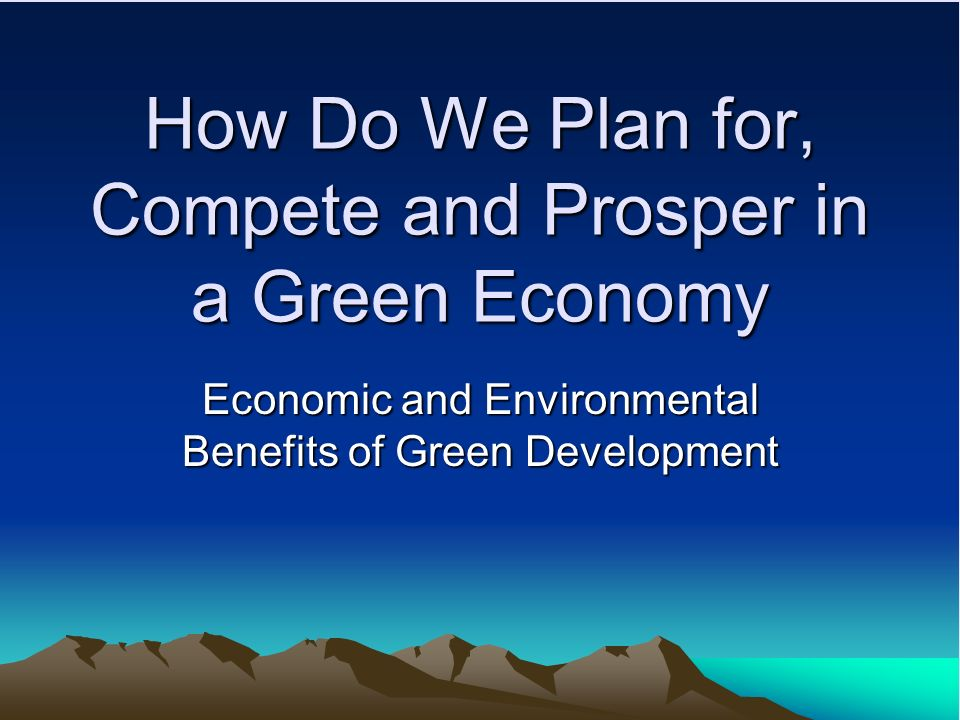 How Do We Plan for, Compete and Prosper in a Green Economy Economic and Environmental Benefits of Green Development