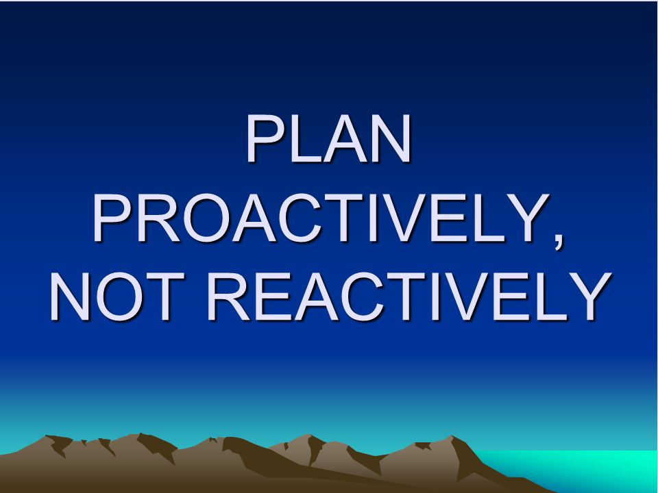 PLAN PROACTIVELY, NOT REACTIVELY