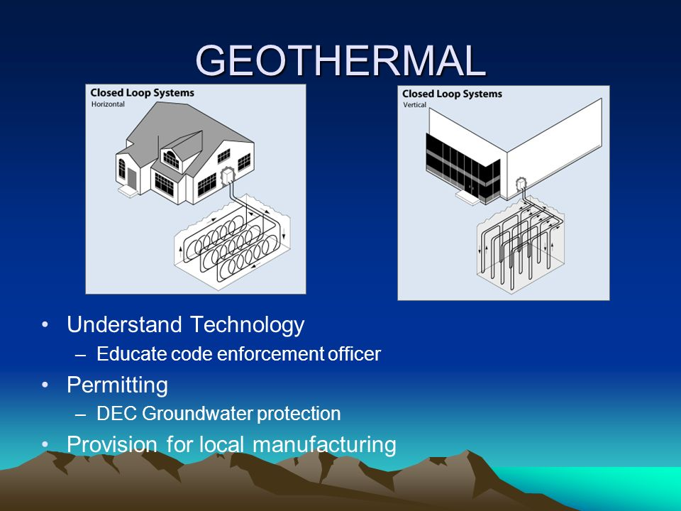 GEOTHERMAL Understand Technology –Educate code enforcement officer Permitting –DEC Groundwater protection Provision for local manufacturing