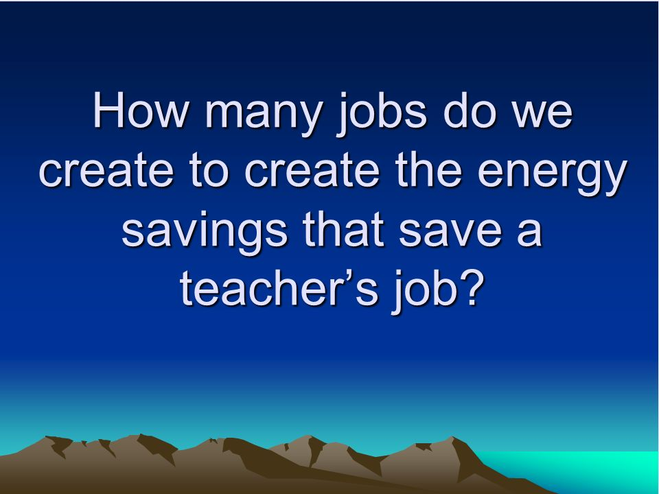How many jobs do we create to create the energy savings that save a teachers job
