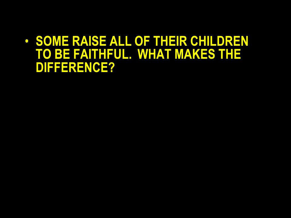 SOME RAISE ALL OF THEIR CHILDREN TO BE FAITHFUL. WHAT MAKES THE DIFFERENCE?