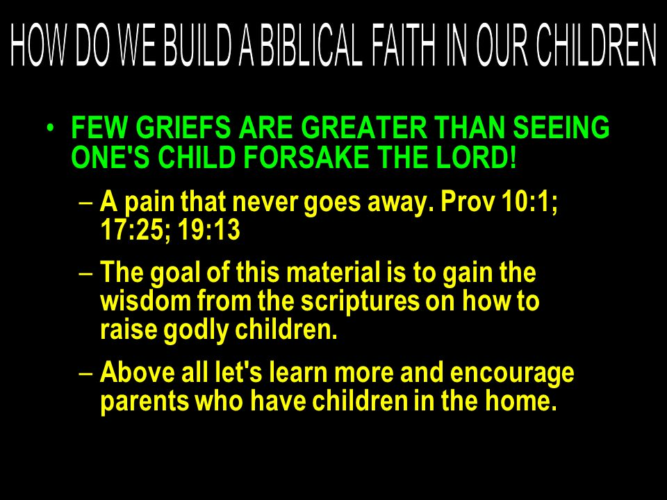 FEW GRIEFS ARE GREATER THAN SEEING ONE'S CHILD FORSAKE THE LORD! – A pain that never goes away. Prov 10:1; 17:25; 19:13 – The goal of this material is