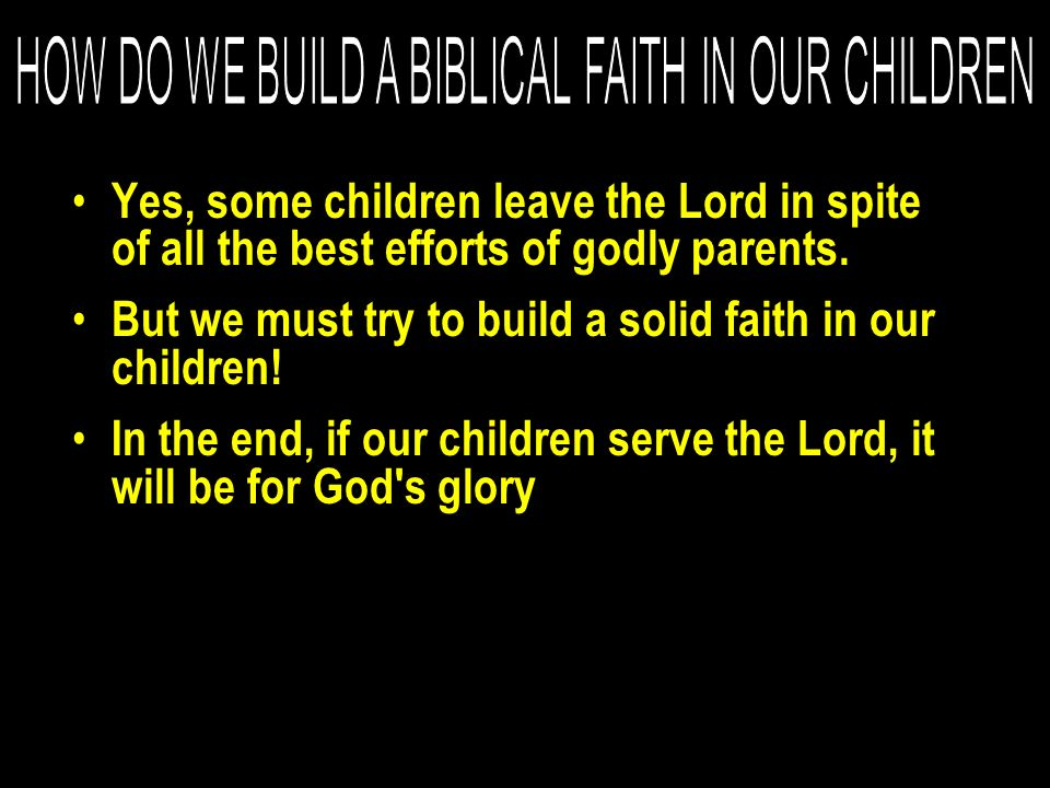 Yes, some children leave the Lord in spite of all the best efforts of godly parents. But we must try to build a solid faith in our children! In the en
