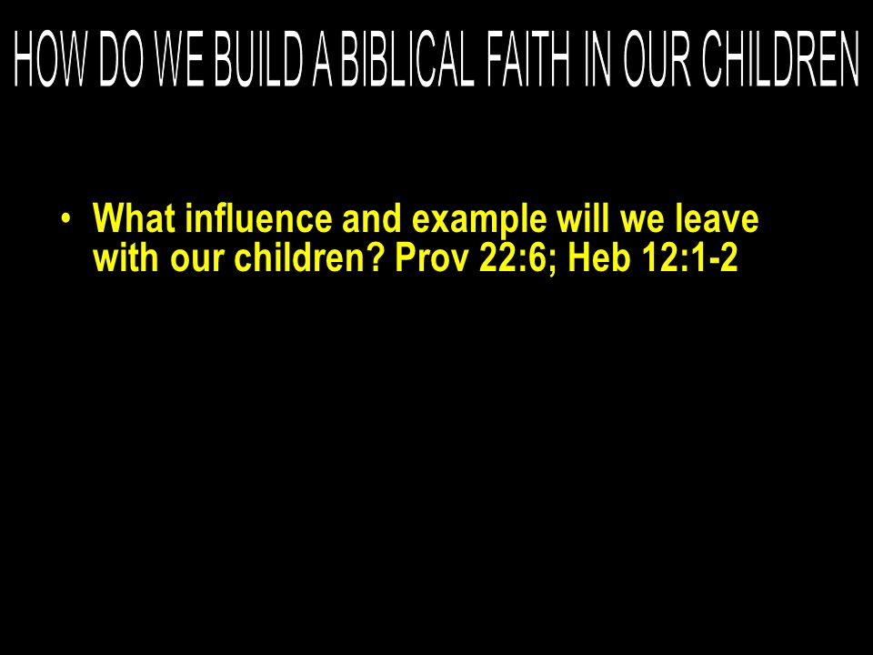 What influence and example will we leave with our children? Prov 22:6; Heb 12:1-2