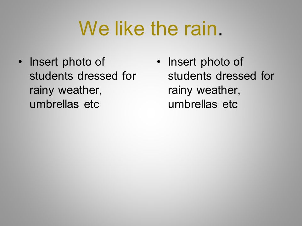 We like the rain. Insert photo of students dressed for rainy weather, umbrellas etc