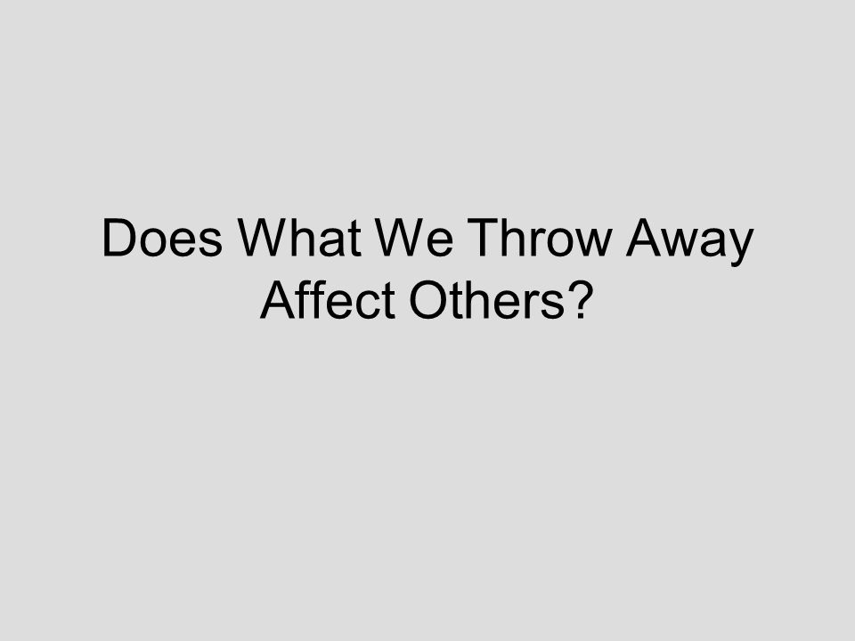 Does What We Throw Away Affect Others